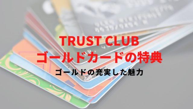 【TRUST CLUB ゴールドカードの特典と口コミ】ゴールドに輝く大人の一枚!