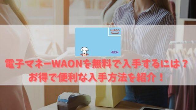 電子マネーWAONを無料で発行する方法を解説|300円の発行手数料は不要!