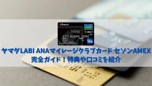 【ヤマダLABI ANAマイレージクラブカード セゾンAMEXの特典と口コミ】ヤマダ電機最強カードの特典を解説!