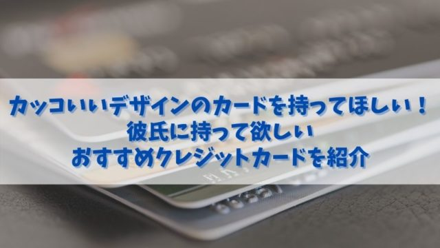 デザインがカッコいいおすすめクレジットカード|彼氏に持って欲しいイケてるクレジットカードを紹介