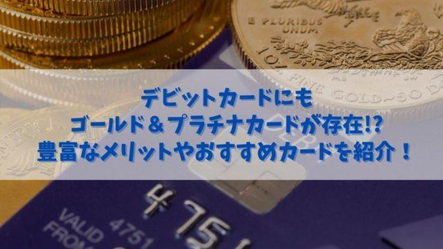 デビットカードにもゴールド&プラチナカードがある!メリットやおすすめを紹介!