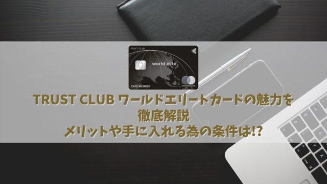 年会費13万円【TRUST CLUB ワールドエリートカードの特典】完全ガイド|単体で発行するメリットは正直ないかも・・・