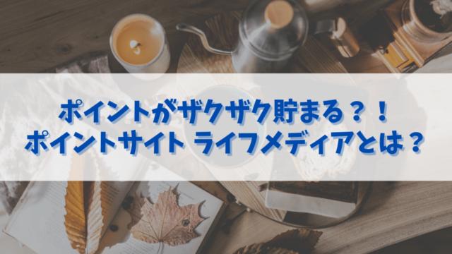ポイントサイトで人気の【ライフメディアとは?】紹介コードや無料での稼ぎ方を解説!