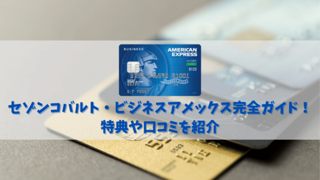 【セゾンコバルト・ビジネスアメックスの特典と口コミ】個人事業主や法人カードをコスパよく持ちたい人におすすめ!