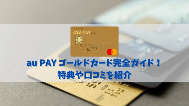 【au PAY ゴールドカードの特典と口コミ】auユーザーは最大11%還元を見逃すな